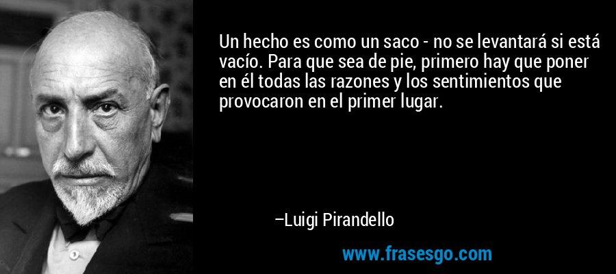 Un hecho es como un saco - no se levantará si está vacío. Para que sea de pie, primero hay que poner en él todas las razones y los sentimientos que provocaron en el primer lugar. – Luigi Pirandello