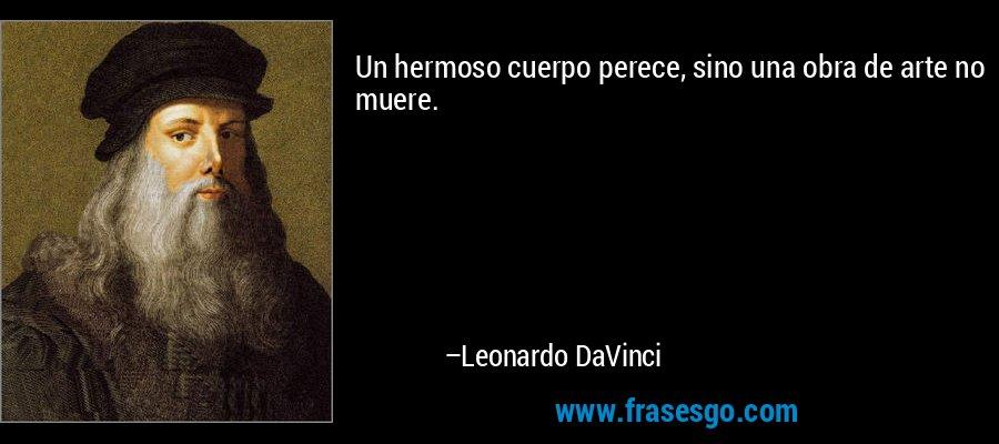 Un hermoso cuerpo perece, sino una obra de arte no muere. – Leonardo DaVinci