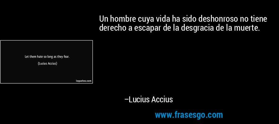 Un hombre cuya vida ha sido deshonroso no tiene derecho a escapar de la desgracia de la muerte. – Lucius Accius