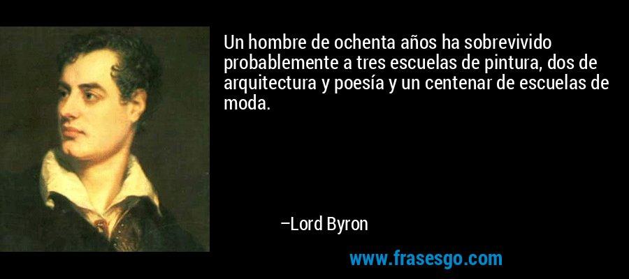 Un hombre de ochenta años ha sobrevivido probablemente a tres escuelas de pintura, dos de arquitectura y poesía y un centenar de escuelas de moda. – Lord Byron