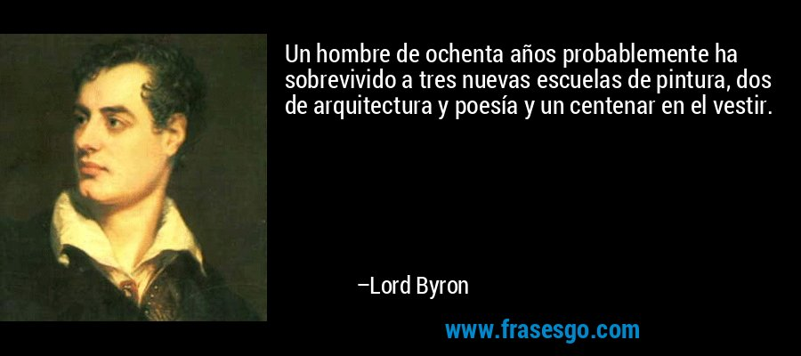 Un hombre de ochenta años probablemente ha sobrevivido a tres nuevas escuelas de pintura, dos de arquitectura y poesía y un centenar en el vestir. – Lord Byron