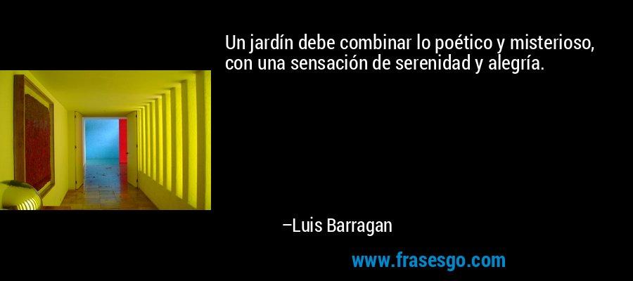 Un jardín debe combinar lo poético y misterioso, con una sensación de serenidad y alegría. – Luis Barragan