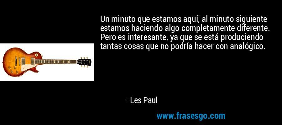 Un minuto que estamos aquí, al minuto siguiente estamos haciendo algo completamente diferente. Pero es interesante, ya que se está produciendo tantas cosas que no podría hacer con analógico. – Les Paul