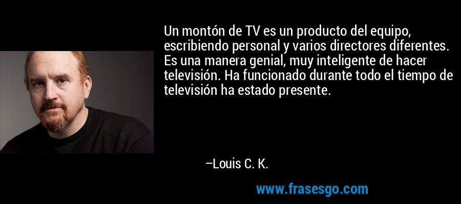 Un montón de TV es un producto del equipo, escribiendo personal y varios directores diferentes. Es una manera genial, muy inteligente de hacer televisión. Ha funcionado durante todo el tiempo de televisión ha estado presente. – Louis C. K.