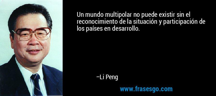 Un mundo multipolar no puede existir sin el reconocimiento de la situación y participación de los países en desarrollo. – Li Peng