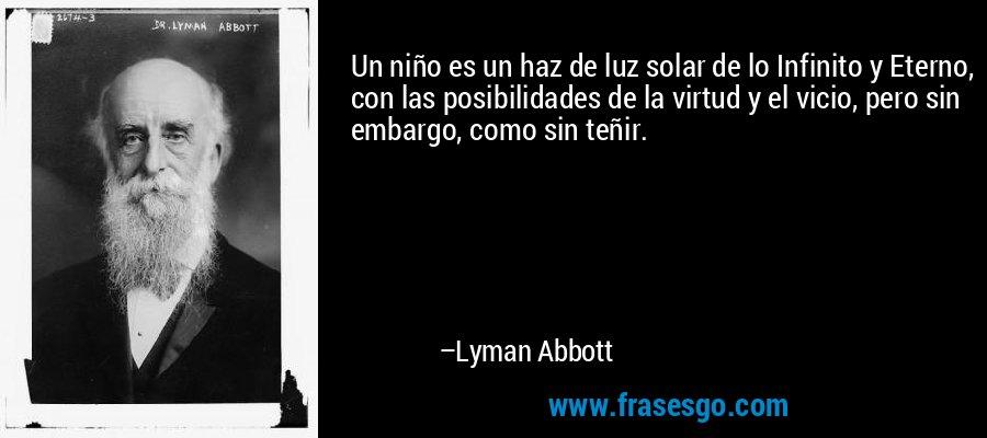 Un niño es un haz de luz solar de lo Infinito y Eterno, con las posibilidades de la virtud y el vicio, pero sin embargo, como sin teñir. – Lyman Abbott