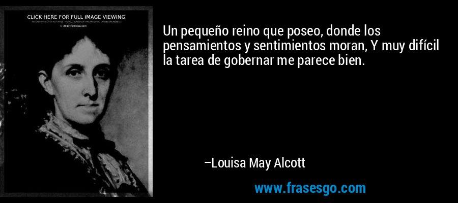 Un pequeño reino que poseo, donde los pensamientos y sentimientos moran, Y muy difícil la tarea de gobernar me parece bien. – Louisa May Alcott