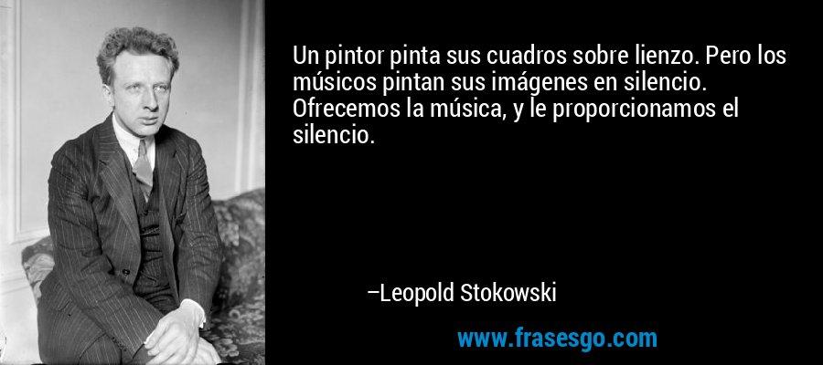 Un pintor pinta sus cuadros sobre lienzo. Pero los músicos pintan sus imágenes en silencio. Ofrecemos la música, y le proporcionamos el silencio. – Leopold Stokowski
