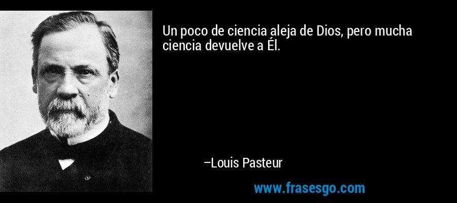 Un poco de ciencia aleja de Dios, pero mucha ciencia devuelve a Él. – Louis Pasteur