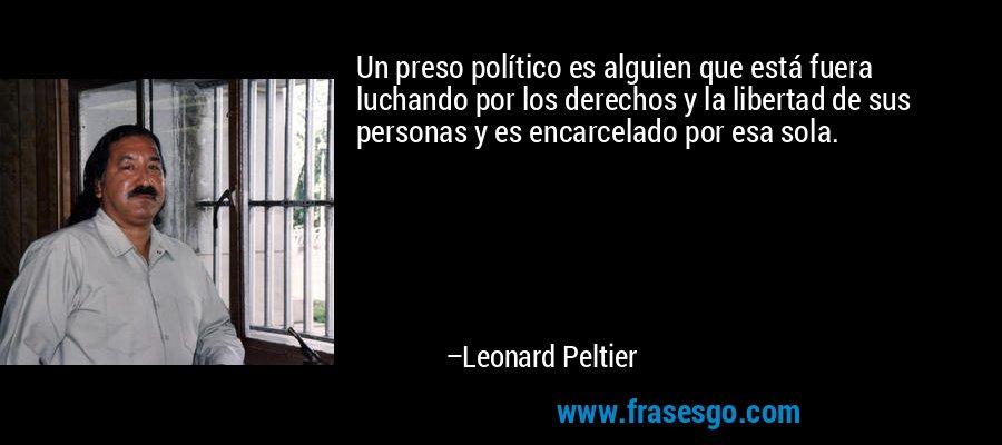 Un preso político es alguien que está fuera luchando por los derechos y la libertad de sus personas y es encarcelado por esa sola. – Leonard Peltier
