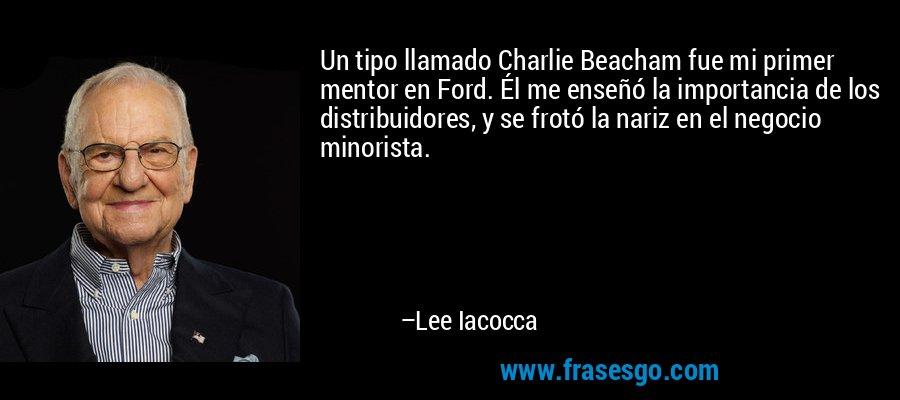 Un tipo llamado Charlie Beacham fue mi primer mentor en Ford. Él me enseñó la importancia de los distribuidores, y se frotó la nariz en el negocio minorista. – Lee Iacocca