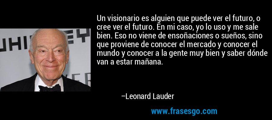 Un visionario es alguien que puede ver el futuro, o cree ver el futuro. En mi caso, yo lo uso y me sale bien. Eso no viene de ensoñaciones o sueños, sino que proviene de conocer el mercado y conocer el mundo y conocer a la gente muy bien y saber dónde van a estar mañana. – Leonard Lauder