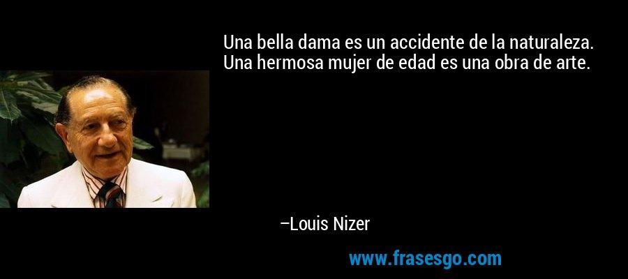 Una bella dama es un accidente de la naturaleza. Una hermosa mujer de edad es una obra de arte. – Louis Nizer