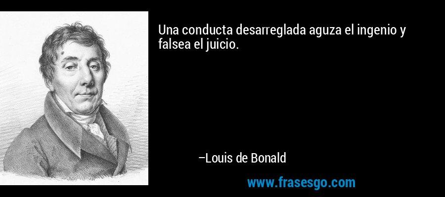 Una conducta desarreglada aguza el ingenio y falsea el juicio. – Louis de Bonald