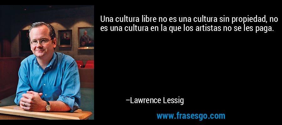 Una cultura libre no es una cultura sin propiedad, no es una cultura en la que los artistas no se les paga. – Lawrence Lessig