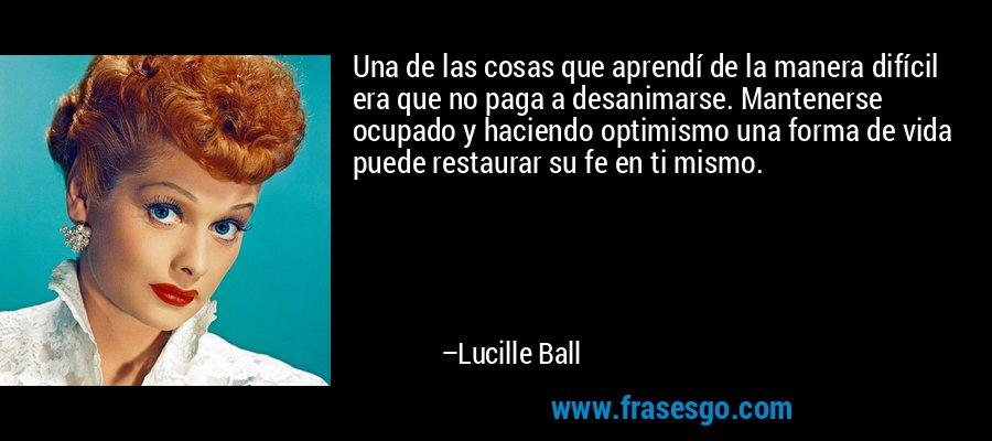 Una de las cosas que aprendí de la manera difícil era que no paga a desanimarse. Mantenerse ocupado y haciendo optimismo una forma de vida puede restaurar su fe en ti mismo. – Lucille Ball