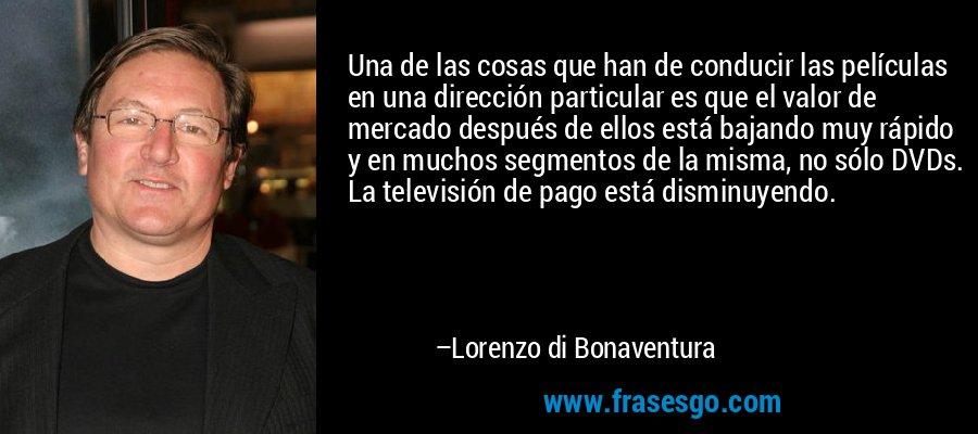 Una de las cosas que han de conducir las películas en una dirección particular es que el valor de mercado después de ellos está bajando muy rápido y en muchos segmentos de la misma, no sólo DVDs. La televisión de pago está disminuyendo. – Lorenzo di Bonaventura