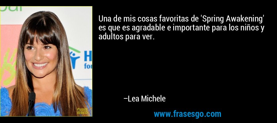 Una de mis cosas favoritas de 'Spring Awakening' es que es agradable e importante para los niños y adultos para ver. – Lea Michele
