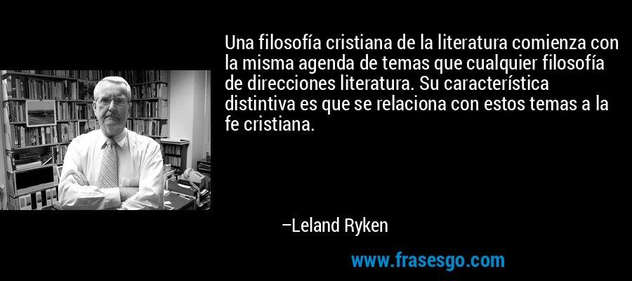 Una filosofía cristiana de la literatura comienza con la misma agenda de temas que cualquier filosofía de direcciones literatura. Su característica distintiva es que se relaciona con estos temas a la fe cristiana. – Leland Ryken