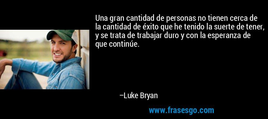 Una gran cantidad de personas no tienen cerca de la cantidad de éxito que he tenido la suerte de tener, y se trata de trabajar duro y con la esperanza de que continúe. – Luke Bryan