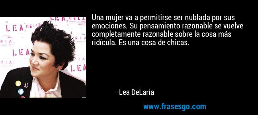 Una mujer va a permitirse ser nublada por sus emociones. Su pensamiento razonable se vuelve completamente razonable sobre la cosa más ridícula. Es una cosa de chicas. – Lea DeLaria