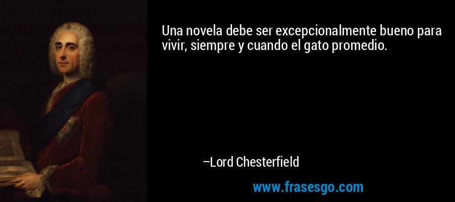 Una novela debe ser excepcionalmente bueno para vivir, siempre y cuando el gato promedio. – Lord Chesterfield