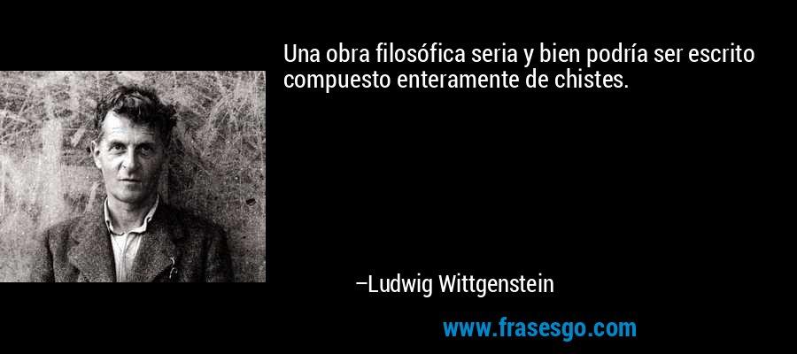 Una obra filosófica seria y bien podría ser escrito compuesto enteramente de chistes. – Ludwig Wittgenstein