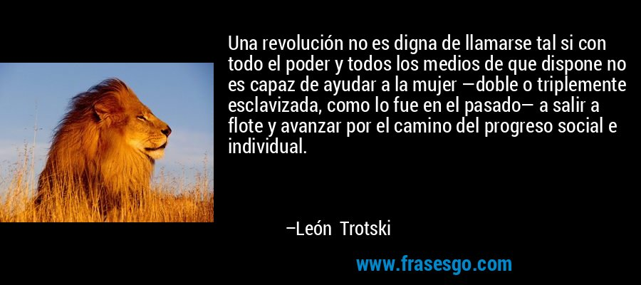 Una revolución no es digna de llamarse tal si con todo el poder y todos los medios de que dispone no es capaz de ayudar a la mujer —doble o triplemente esclavizada, como lo fue en el pasado— a salir a flote y avanzar por el camino del progreso social e individual. – León Trotski