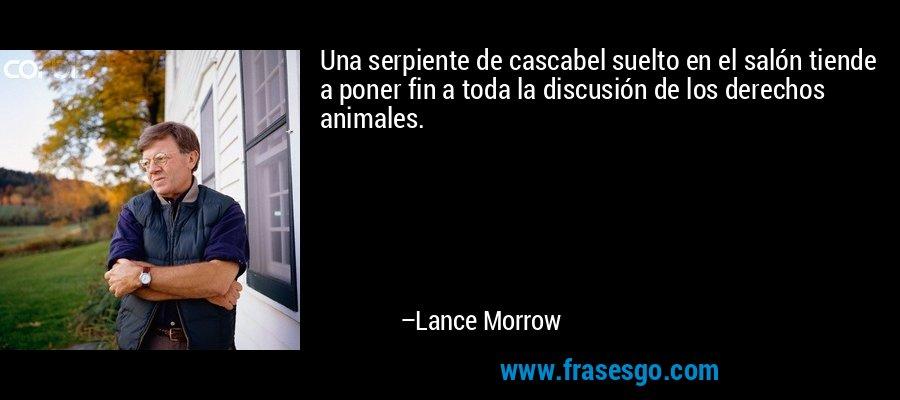 Una serpiente de cascabel suelto en el salón tiende a poner fin a toda la discusión de los derechos animales. – Lance Morrow