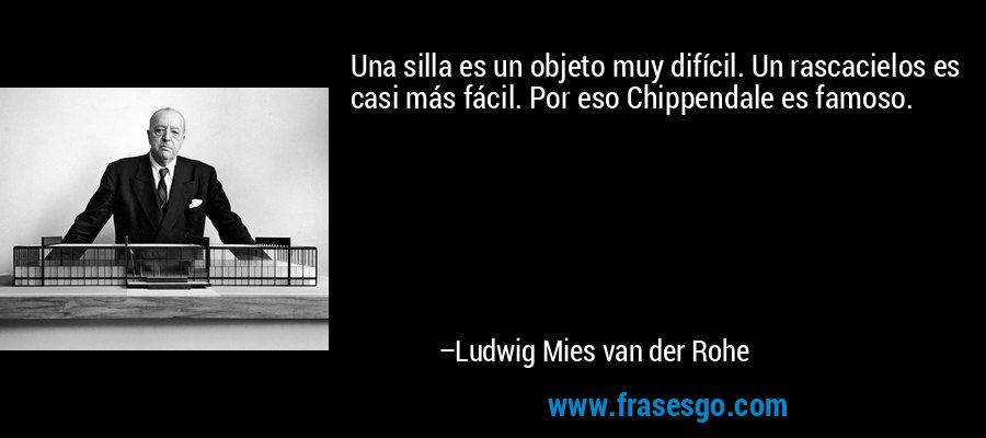 Una silla es un objeto muy difícil. Un rascacielos es casi más fácil. Por eso Chippendale es famoso. – Ludwig Mies van der Rohe