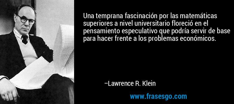 Una temprana fascinación por las matemáticas superiores a nivel universitario floreció en el pensamiento especulativo que podría servir de base para hacer frente a los problemas económicos. – Lawrence R. Klein