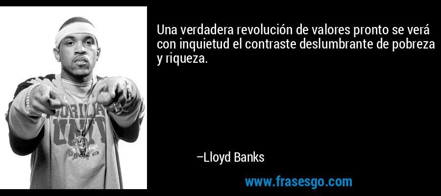 Una verdadera revolución de valores pronto se verá con inquietud el contraste deslumbrante de pobreza y riqueza. – Lloyd Banks