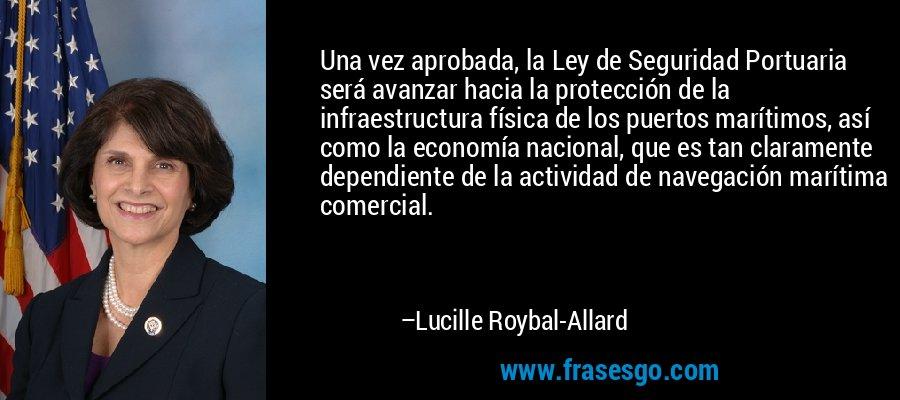Una vez aprobada, la Ley de Seguridad Portuaria será avanzar hacia la protección de la infraestructura física de los puertos marítimos, así como la economía nacional, que es tan claramente dependiente de la actividad de navegación marítima comercial. – Lucille Roybal-Allard