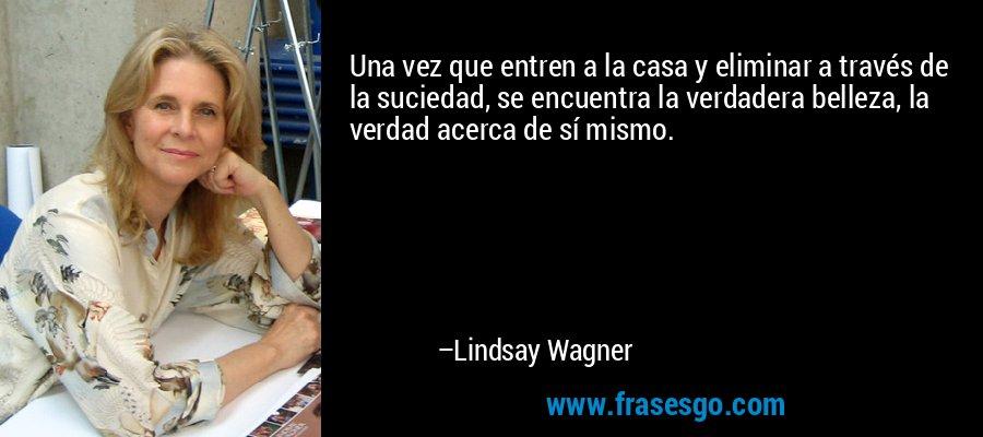 Una vez que entren a la casa y eliminar a través de la suciedad, se encuentra la verdadera belleza, la verdad acerca de sí mismo. – Lindsay Wagner