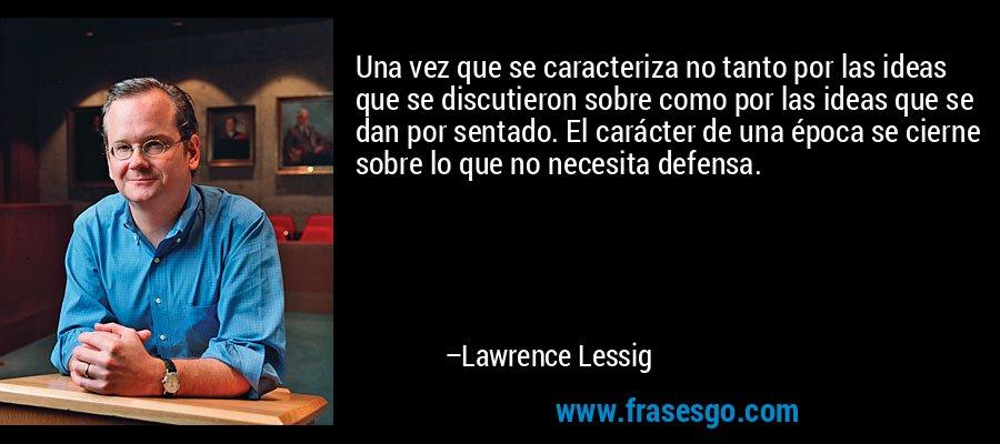 Una vez que se caracteriza no tanto por las ideas que se discutieron sobre como por las ideas que se dan por sentado. El carácter de una época se cierne sobre lo que no necesita defensa. – Lawrence Lessig