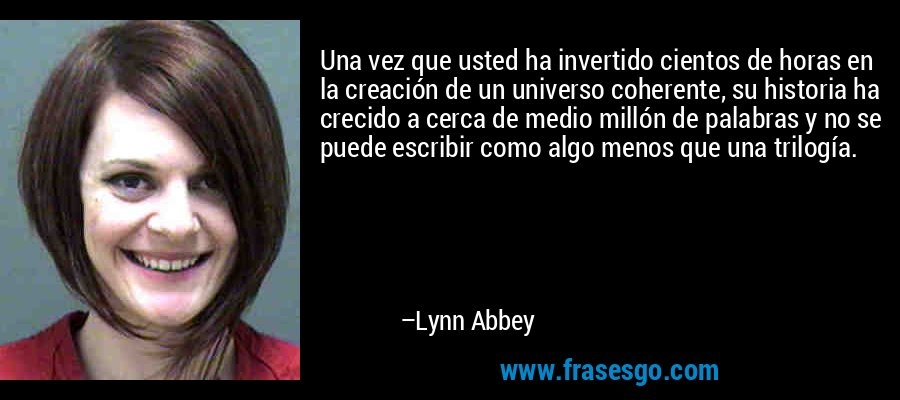 Una vez que usted ha invertido cientos de horas en la creación de un universo coherente, su historia ha crecido a cerca de medio millón de palabras y no se puede escribir como algo menos que una trilogía. – Lynn Abbey