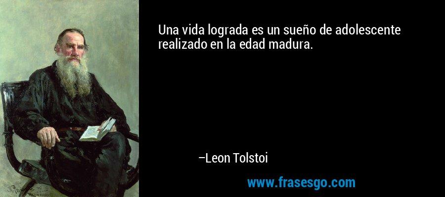 Una vida lograda es un sueño de adolescente realizado en la edad madura. – Leon Tolstoi