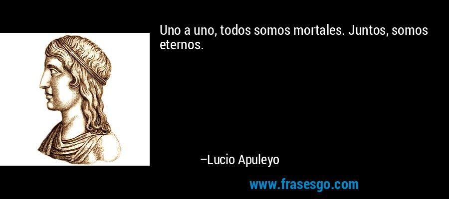 Uno a uno, todos somos mortales. Juntos, somos eternos. – Lucio Apuleyo