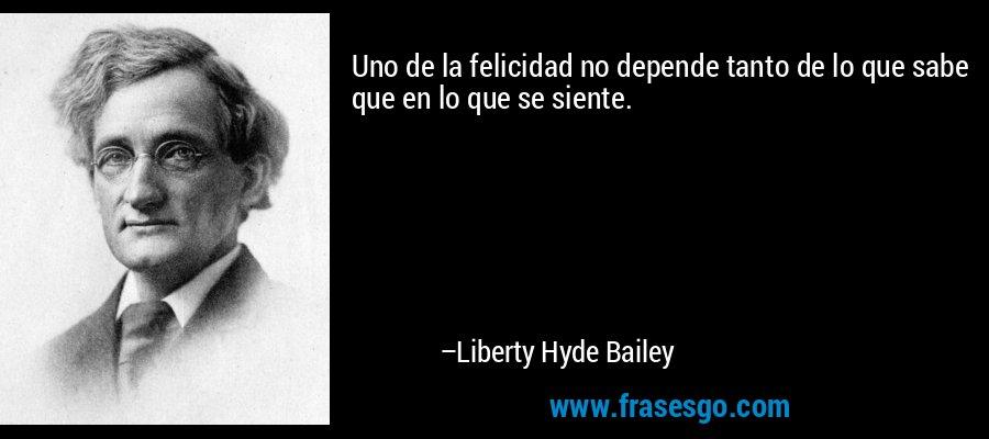 Uno de la felicidad no depende tanto de lo que sabe que en lo que se siente. – Liberty Hyde Bailey