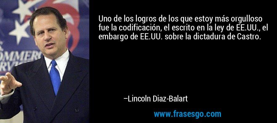 Uno de los logros de los que estoy más orgulloso fue la codificación, el escrito en la ley de EE.UU., el embargo de EE.UU. sobre la dictadura de Castro. – Lincoln Diaz-Balart