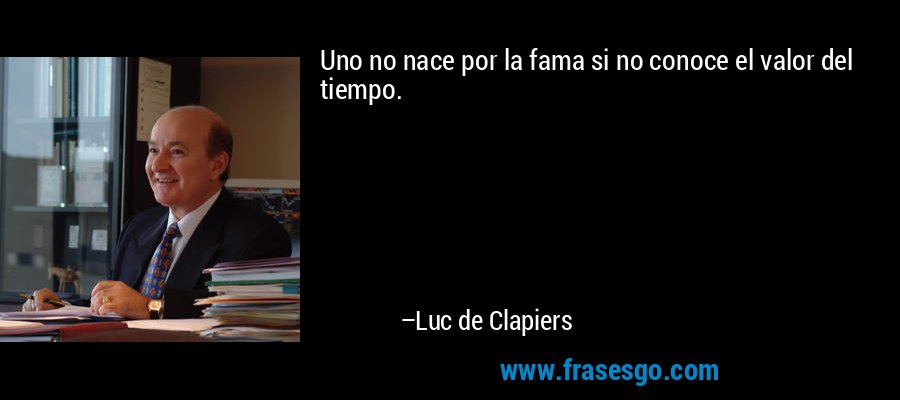 Uno no nace por la fama si no conoce el valor del tiempo. – Luc de Clapiers