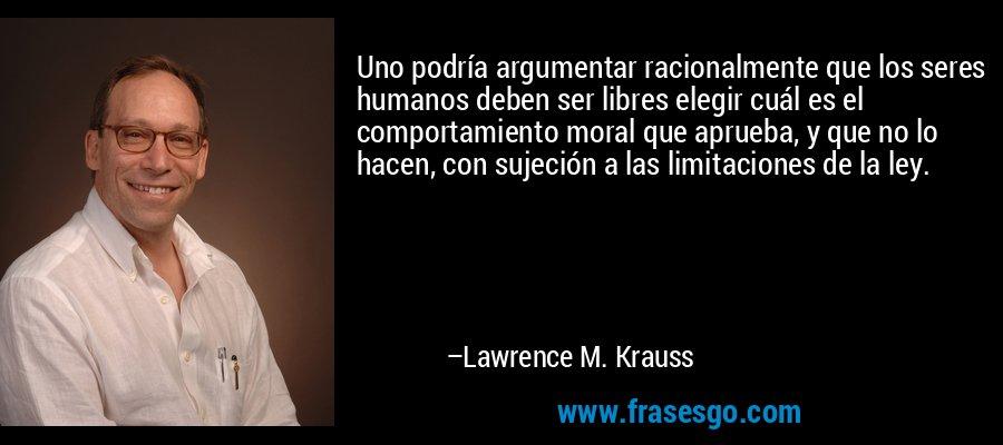 Uno podría argumentar racionalmente que los seres humanos deben ser libres elegir cuál es el comportamiento moral que aprueba, y que no lo hacen, con sujeción a las limitaciones de la ley. – Lawrence M. Krauss