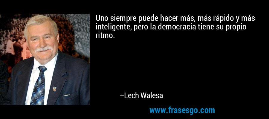 Uno siempre puede hacer más, más rápido y más inteligente, pero la democracia tiene su propio ritmo. – Lech Walesa