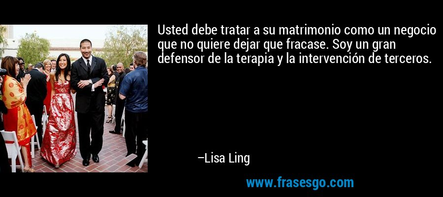 Usted debe tratar a su matrimonio como un negocio que no quiere dejar que fracase. Soy un gran defensor de la terapia y la intervención de terceros. – Lisa Ling