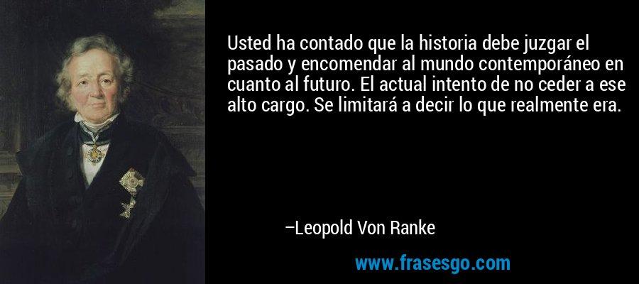 Usted ha contado que la historia debe juzgar el pasado y encomendar al mundo contemporáneo en cuanto al futuro. El actual intento de no ceder a ese alto cargo. Se limitará a decir lo que realmente era. – Leopold Von Ranke