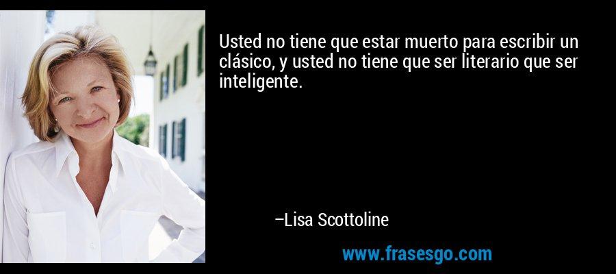 Usted no tiene que estar muerto para escribir un clásico, y usted no tiene que ser literario que ser inteligente. – Lisa Scottoline