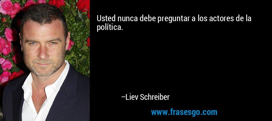 Usted nunca debe preguntar a los actores de la política. – Liev Schreiber