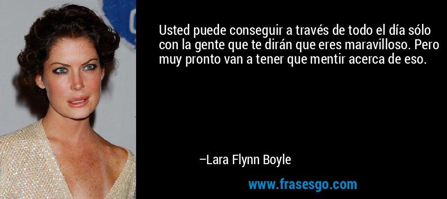 Usted puede conseguir a través de todo el día sólo con la gente que te dirán que eres maravilloso. Pero muy pronto van a tener que mentir acerca de eso. – Lara Flynn Boyle