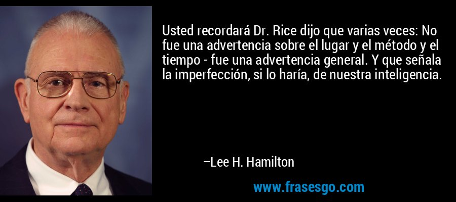 Usted recordará Dr. Rice dijo que varias veces: No fue una advertencia sobre el lugar y el método y el tiempo - fue una advertencia general. Y que señala la imperfección, si lo haría, de nuestra inteligencia. – Lee H. Hamilton