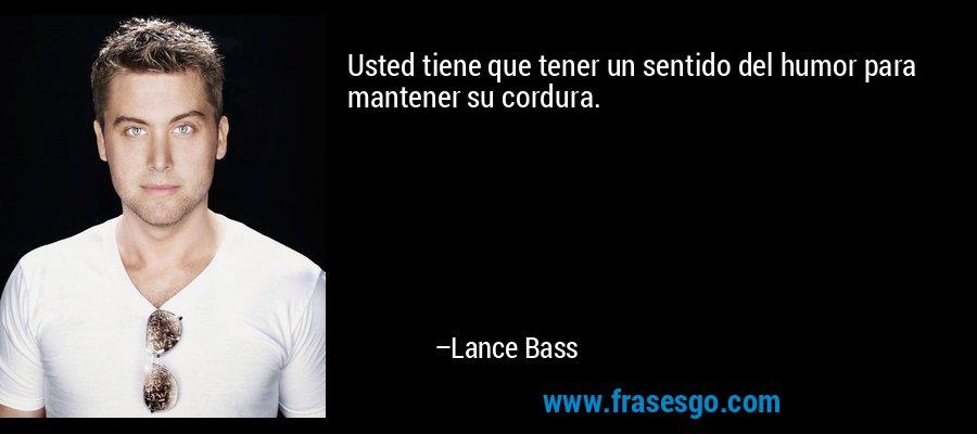 Usted tiene que tener un sentido del humor para mantener su cordura. – Lance Bass